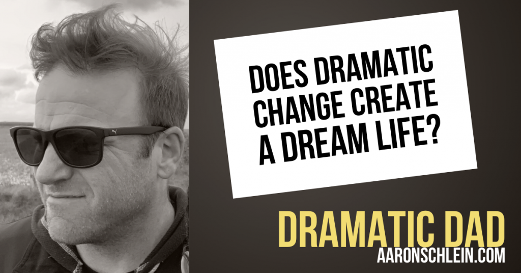 Dramatic Dad - Aaron Schlein - Episode 1 - Does Dramatic Change Create a Dream Life?